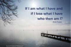 If I am what I have and if I lose what I have who then am I? – Erich Fromm