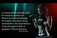 A warrior feeds his body well; he trains it; works on it. Where he lacks knowledge, he studies. But above all he must believe. He must believe in his strength of will, of purpose, of heart and soul. – David Gemmell