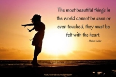 The most beautiful things in the world cannot be seen or even touched, they must be felt with the heart. – Helen Keller