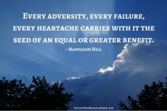 Every adversity, every failure, every heartache carries with it the seed of an equal or greater benefit. – Napoleon Hill
