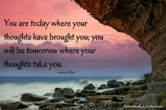 You are today where your thoughts have brought you; you will be tomorrow where your thoughts take you. – James Allen