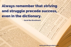 """Always remember that striving and struggle precede success, even in the dictionary"""" –  Sarah Ban Breathnach"""
